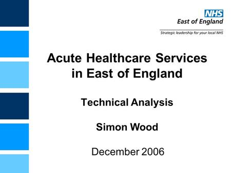 Acute Healthcare Services in East of England Technical Analysis Simon Wood December 2006.