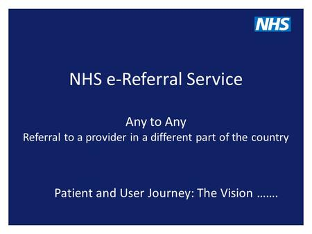 NHS e-Referral Service Any to Any Referral to a provider in a different part of the country Patient and User Journey: The Vision …….