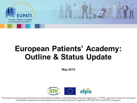 May 2015 European Patients' Academy: Outline & Status Update The project is receiving support from the Innovative Medicines Initiative Joint Undertaking.