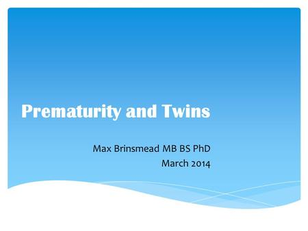 Prematurity and Twins Max Brinsmead MB BS PhD March 2014.
