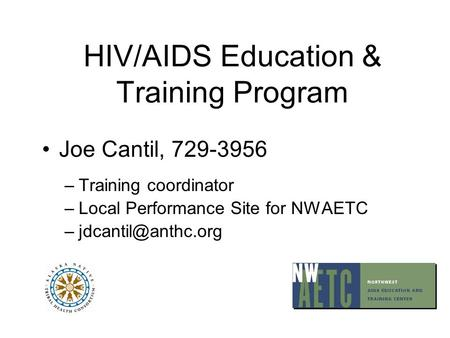 HIV/AIDS Education & Training Program Joe Cantil, 729-3956 –Training coordinator –Local Performance Site for NWAETC