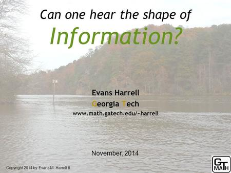 Can one hear the shape of Information? Copyright 2014 by Evans M. Harrell II. Evans Harrell Georgia Tech www.math.gatech.edu/~harrell November, 2014.