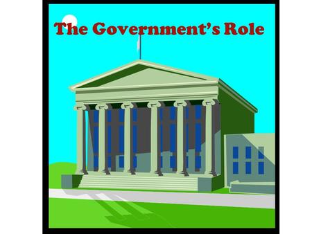 The Government's Role Economic Efficiency and the Role of Government or What can the Government do for less cost?