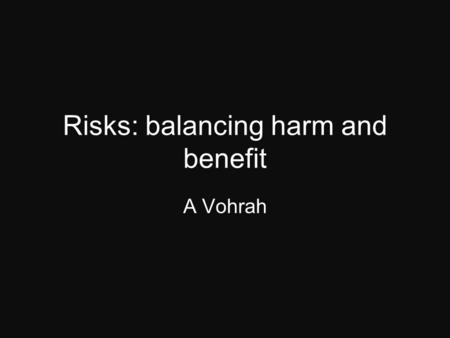 Risks: balancing harm and benefit A Vohrah. When ever considering a test or procedure? Is there a better investigation which can give the us the answer?