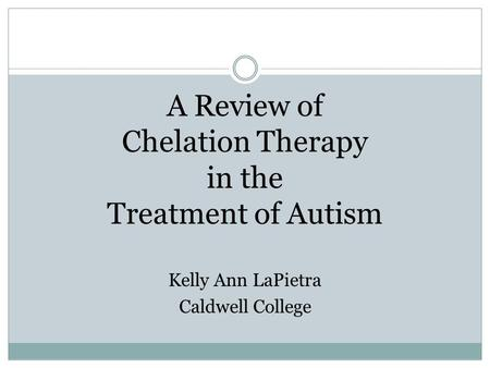 A Review of Chelation Therapy in the Treatment of Autism Kelly Ann LaPietra Caldwell College.
