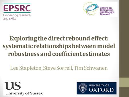 Exploring the direct rebound effect: systematic relationships between model robustness and coefficient estimates Lee Stapleton, Steve Sorrell, Tim Schwanen.