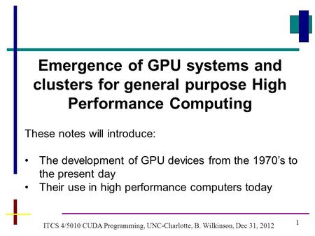 1 ITCS 4/5010 CUDA Programming, UNC-Charlotte, B. Wilkinson, Dec 31, 2012 Emergence of GPU systems and clusters for general purpose High Performance Computing.