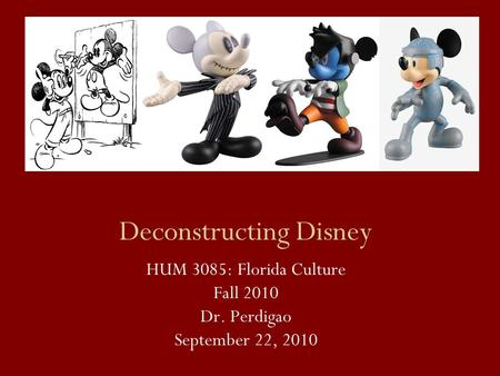 Deconstructing Disney HUM 3085: Florida Culture Fall 2010 Dr. Perdigao September 22, 2010.
