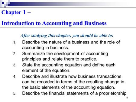 1 Chapter 1 – Introduction to Accounting and Business 1. Describe the nature of a business and the role of accounting in business. 2. Summarize the development.