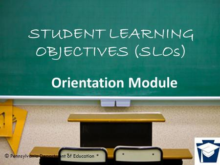 STUDENT LEARNING OBJECTIVES (SLOs) Orientation Module © Pennsylvania Department of Education.