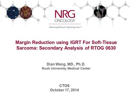 Margin Reduction using IGRT For Soft-Tissue Sarcoma: Secondary Analysis of RTOG 0630 Dian Wang, MD., Ph.D. Rush University Medical Center CTOS October.