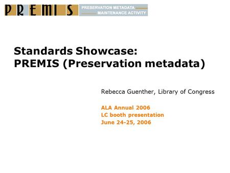 Standards Showcase: PREMIS (Preservation metadata) Rebecca Guenther, Library of Congress ALA Annual 2006 LC booth presentation June 24-25, 2006.