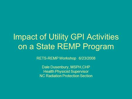Impact of Utility GPI Activities on a State REMP Program RETS-REMP Workshop 6/23/2008 Dale Dusenbury, MSPH,CHP Health Physicist Supervisor NC Radiation.