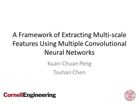 A Framework of Extracting Multi-scale Features Using Multiple Convolutional Neural Networks Kuan-Chuan Peng Tsuhan Chen 1.