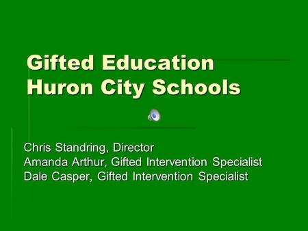Gifted Education Huron City Schools Chris Standring, Director Amanda Arthur, Gifted Intervention Specialist Dale Casper, Gifted Intervention Specialist.