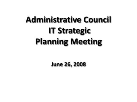Administrative Council IT Strategic Planning Meeting June 26, 2008.
