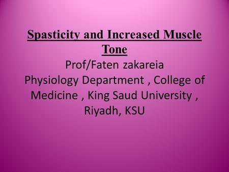Spasticity and Increased Muscle Tone Prof/Faten zakareia Physiology Department, College of Medicine, King Saud University, Riyadh, KSU.