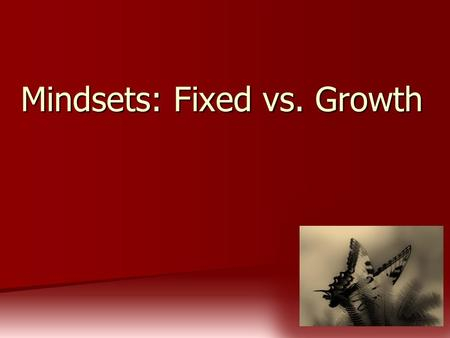 Mindsets: Fixed vs. Growth. There are two mindsets: Fixed and Growth.