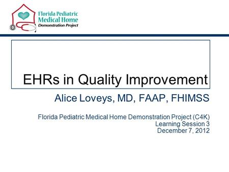 EHRs in Quality Improvement Alice Loveys, MD, FAAP, FHIMSS Florida Pediatric Medical Home Demonstration Project (C4K) Learning Session 3 December 7, 2012.