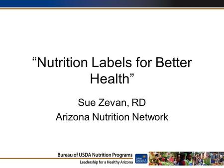 """Nutrition Labels for Better Health"" Sue Zevan, RD Arizona Nutrition Network."