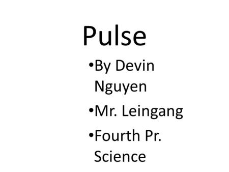 Pulse By Devin Nguyen Mr. Leingang Fourth Pr. Science.