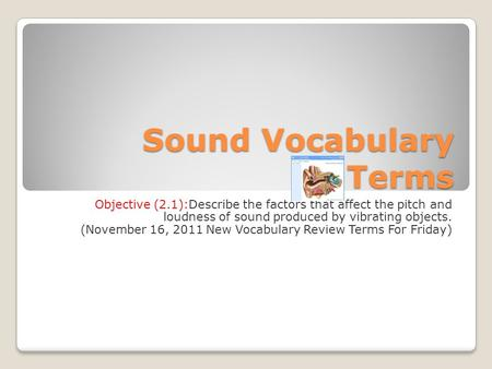 Sound Vocabulary Terms Objective (2.1):Describe the factors that affect the pitch and loudness of sound produced by vibrating objects. (November 16, 2011.