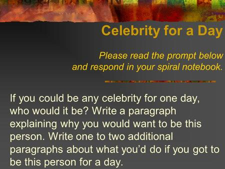 Celebrity for a Day Please read the prompt below and respond in your spiral notebook. If you could be any celebrity for one day, who would it be? Write.