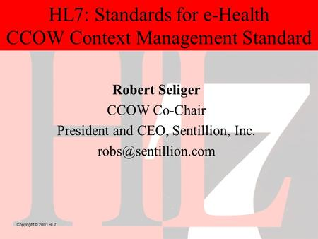 Copyright © 2001 HL7 HL7: Standards for e-Health CCOW Context Management Standard Robert Seliger CCOW Co-Chair President and CEO, Sentillion, Inc.