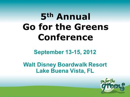 5 th Annual Go for the Greens Conference September 13-15, 2012 Walt Disney Boardwalk Resort Lake Buena Vista, FL.