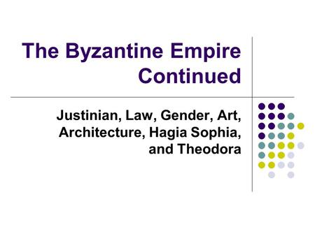 The Byzantine Empire Continued Justinian, Law, Gender, Art, Architecture, Hagia Sophia, and Theodora.