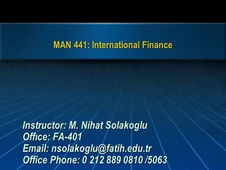 MAN 441: International Finance Instructor: M. Nihat Solakoglu Offıce: FA-401   Office Phone: 0 212 889 0810 /5063.