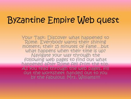 Byzantine Empire Web quest Your Task: Discover what happened to Rome. Everybody wants their shining moment; their 15 minutes of fame…but what happens when.