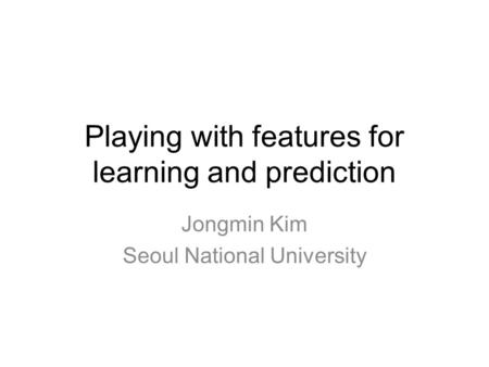 Playing with features for learning and prediction Jongmin Kim Seoul National University.