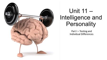 Unit 11 – Intelligence and Personality Part I – Testing and Individual Differences.