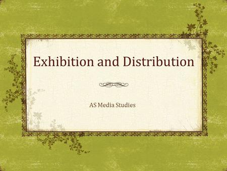 Exhibition and Distribution AS Media Studies. The aim of today's lesson is: To recognise the key features of both distribution and exhibition. By the.