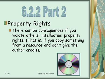 7/3/08 Created by Mae Thomas Property Rights There can be consequences if you violate others' intellectual property rights. (That is, if you copy something.