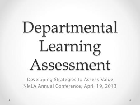 Departmental Learning Assessment Developing Strategies to Assess Value NMLA Annual Conference, April 19, 2013.