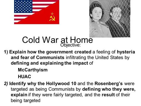 Cold War at Home Objective: 1) Explain how the government created a feeling of hysteria and fear of Communists infiltrating the United States by defining.