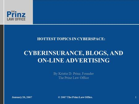 January 20, 2007© 2007 The Prinz Law Office.1 HOTTEST TOPICS IN CYBERSPACE: CYBERINSURANCE, BLOGS, AND ON-LINE ADVERTISING By Kristie D. Prinz, Founder.