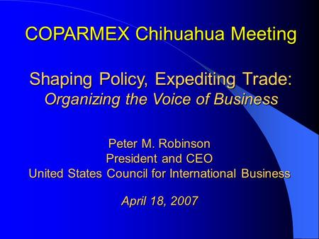 COPARMEX Chihuahua Meeting Shaping Policy, Expediting Trade: Organizing the Voice of Business Peter M. Robinson President and CEO United States Council.