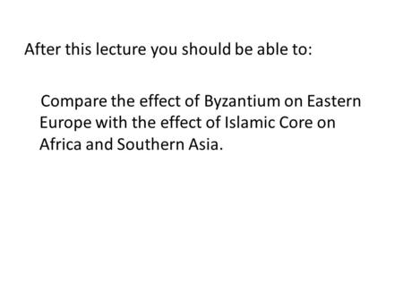 After this lecture you should be able to: Compare the effect of Byzantium on Eastern Europe with the effect of Islamic Core on Africa and Southern Asia.