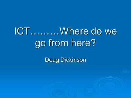 ICT………Where do we go from here? Doug Dickinson. Who am I ? Distinctly not a 'techy' Distinctly not a 'techy' 30 years TEACHING in primary schools 30 years.
