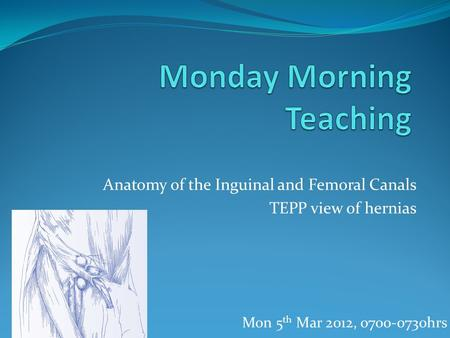 Anatomy of the Inguinal and Femoral Canals TEPP view of hernias Mon 5 th Mar 2012, 0700-0730hrs.