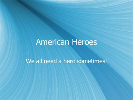 American Heroes We all need a hero sometimes!. What it can be…  Any U.S. President  Any American who had a major impact on the world  Someone you are.