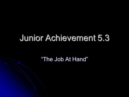 "Junior Achievement 5.3 ""The Job At Hand"". It's Vocabulary Review Time! Teamwork: Teamwork: The cooperative efforts by members of a group to achieve the."