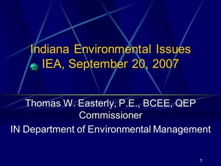 1 Indiana Environmental Issues IEA, September 20, 2007 Thomas W. Easterly, P.E., BCEE, QEP Commissioner IN Department of Environmental Management.