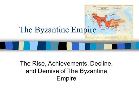 The Byzantine Empire The Rise, Achievements, Decline, and Demise of The Byzantine Empire.