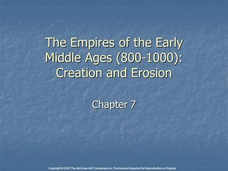 Copyright © 2007 The McGraw-Hill Companies Inc. Permission Required for Reproduction or Display. The Empires of the Early Middle Ages (800-1000): Creation.