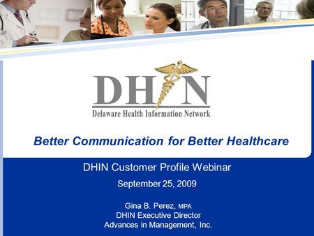 DHIN Customer Profile Webinar September 25, 2009 Better Communication for Better Healthcare Gina B. Perez, MPA DHIN Executive Director Advances in Management,