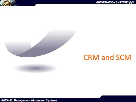 INFORMATION X INFO102: Management Information Systems CRM and SCM.